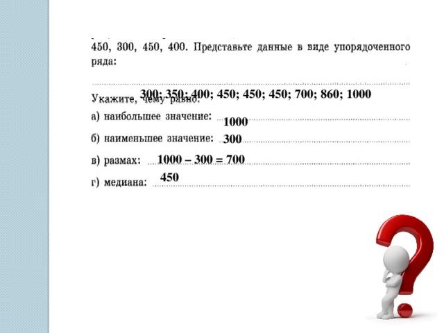 300; 350; 400; 450; 450; 450; 700; 860; 1000 1000 300 1000 – 300 = 700 450