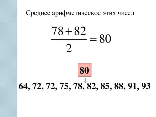 Среднее арифметическое этих чисел 80 64, 72, 72, 75, 78, 82, 85, 88, 91, 93