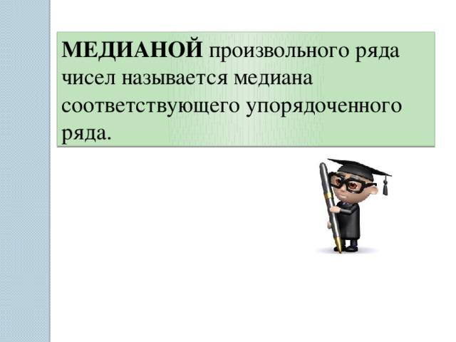 МЕДИАНОЙ произвольного ряда чисел называется медиана соответствующего упорядоченного ряда.