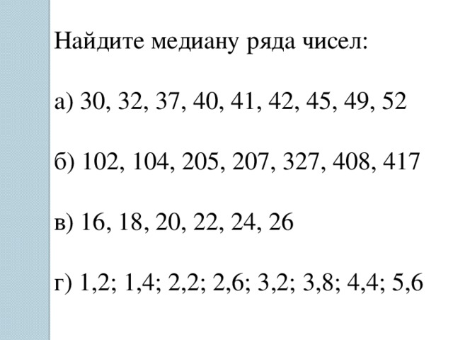 Найдите медиану ряда чисел: а) 30, 32, 37, 40, 41, 42, 45, 49, 52 б) 102, 104, 205, 207, 327, 408, 417 в) 16, 18, 20, 22, 24, 26 г) 1,2; 1,4; 2,2; 2,6; 3,2; 3,8; 4,4; 5,6