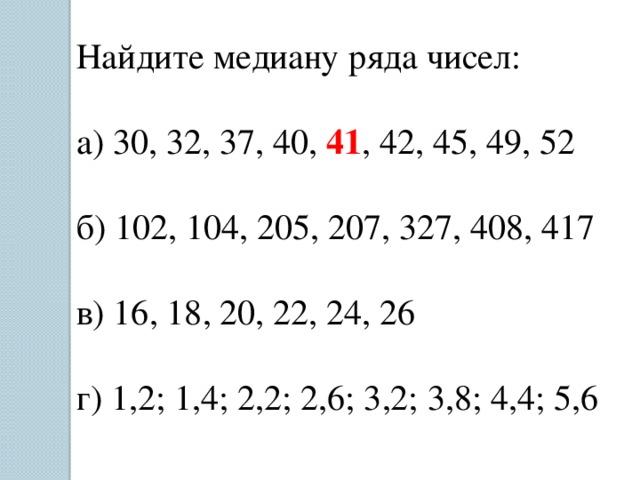 Найдите медиану ряда чисел: а) 30, 32, 37, 40, 41 , 42, 45, 49, 52 б) 102, 104, 205, 207, 327, 408, 417 в) 16, 18, 20, 22, 24, 26 г) 1,2; 1,4; 2,2; 2,6; 3,2; 3,8; 4,4; 5,6