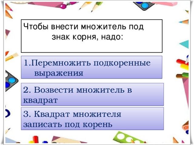 Чтобы внести множитель под  знак корня, надо:   1.Перемножить подкоренные  выражения 2. Возвести множитель в квадрат 3. Квадрат множителя записать под корень
