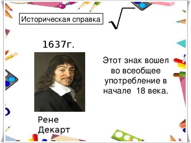 Историческая справка 1637г. Этот знак вошел во всеобщее употребление в начале 18 века. Рене Декарт
