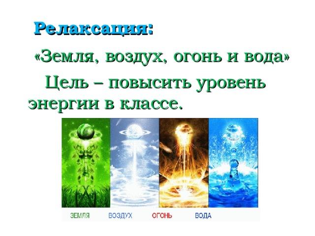 Релаксация :  «Земля, воздух, огонь и вода»  Цель – повысить уровень энергии в классе.