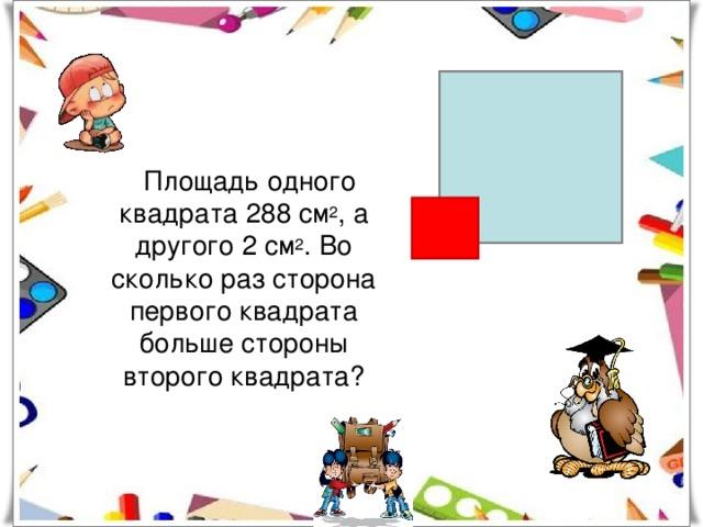 Площадь одного квадрата 288 см 2 , а другого 2 см 2 . Во сколько раз сторона первого квадрата больше стороны второго квадрата?