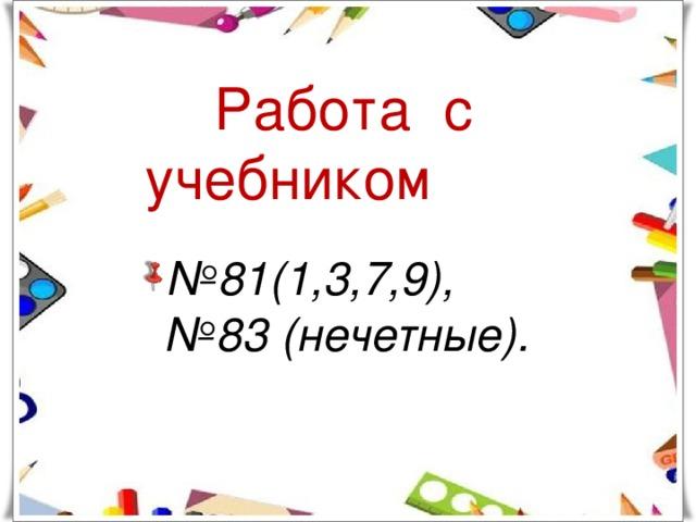 Работа с учебником № 81(1,3,7,9), №83 (нечетные).