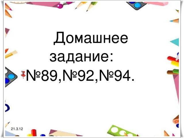Домашнее задание: № 89,№92,№94. 21.3.12