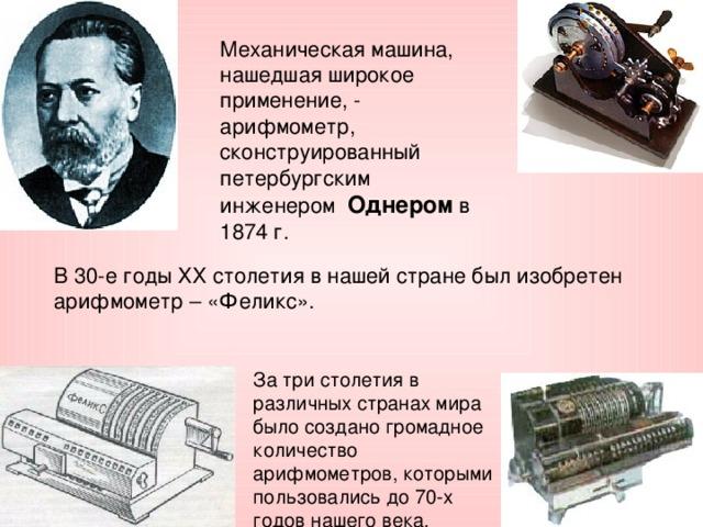 Механическая машина, нашедшая широкое применение, - арифмометр, сконструированный петербургским инженером  Однером в 1874 г. В 30-е годы ХХ столетия в нашей стране был изобретен арифмометр – «Феликс». За три столетия в различных странах мира было создано громадное количество арифмометров, которыми пользовались до 70-х годов нашего века.