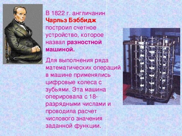 В 1822 г. англичанин  Чарльз Бэббидж  построил счетное устройство, которое назвал разностной машиной. Для выполнения ряда математических операций в машине применялись цифровые колеса с зубьями. Эта машина оперировала с 18-разрядными числами и проводила расчет числового значения заданной функции.