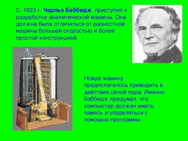 С 1833 г. Чарльз Бэббидж приступил к разработке аналитической машины. Она должна была отличаться от разностной машины большей скоростью и более простой конструкцией. Новую машину предполагалось приводить в действие силой пара. Именно Бэббидж придумал, что компьютер должен иметь память и управляться с помощью программы.