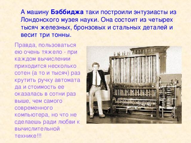 А машину Бэббиджа таки построили энтузиасты из Лондонского музея науки. Она состоит из четырех тысяч железных, бронзовых и стальных деталей и весит три тонны. Правда, пользоваться ею очень тяжело - при каждом вычислении приходится несколько сотен (а то и тысяч) раз крутить ручку автомата да и стоимость ее оказалась в сотни раз выше, чем самого современного компьютера, но что не сделаешь ради любви к вычислительной технике!!!