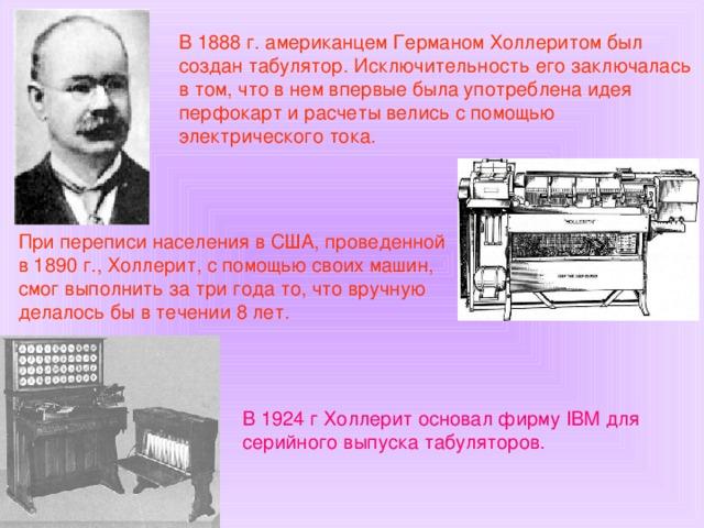 В 1888 г. американцем Германом Холлеритом был создан табулятор. Исключительность его заключалась в том, что в нем впервые была употреблена идея перфокарт и расчеты велись с помощью электрического тока. При переписи населения в США, проведенной в 1890 г., Холлерит, с помощью своих машин, смог выполнить за три года то, что вручную делалось бы в течении 8 лет. В 1924 г Холлерит основал фирму IBM для серийного выпуска табуляторов.