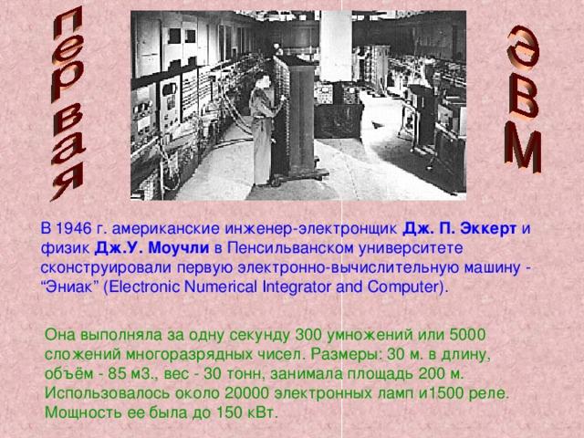 """В 1946 г. американские инженер-электронщик Дж. П. Эккерт и физик Дж.У. Моучли в Пенсильванском университете сконструировали первую электронно-вычислительную машину - """"Эниак"""" (Electronic Numerical Integrator and Computer). Она выполняла за одну секунду 300 умножений или 5000 сложений многоразрядных чисел. Размеры: 30 м. в длину, объём - 85 м3., вес - 30 тонн, занимала площадь 200 м. Использовалось около 20000 электронных ламп и1500 реле. Мощность ее была до 150 кВт."""