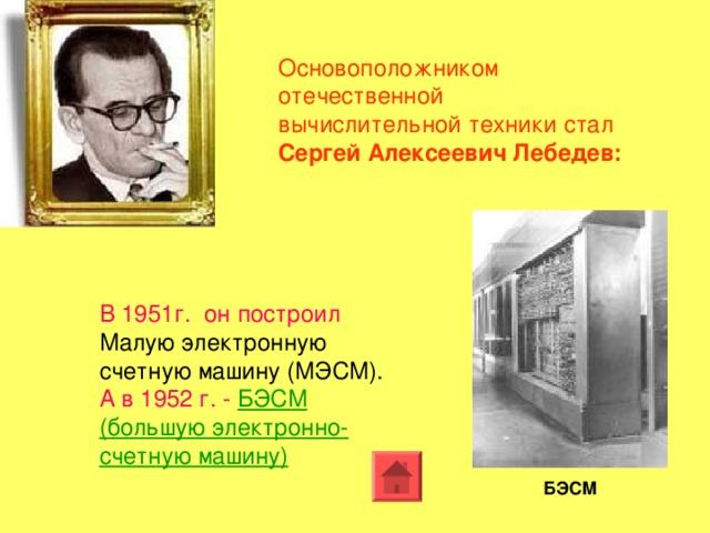 Основоположником отечественной вычислительной техники стал Сергей Алексеевич Лебедев: В 1951г. он построил Малую электронную счетную машину (МЭСМ). А в 1952 г. -  БЭСМ (большую электронно-счетную машину)  БЭСМ