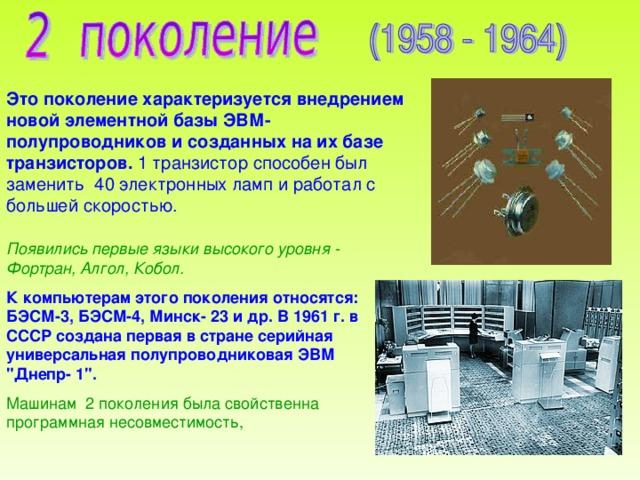 Это поколение характеризуется внедрением новой элементной базы ЭВМ- полупроводников и созданных на их базе транзисторов. 1 транзистор способен был заменить 40 электронных ламп и работал с большей скоростью. Появились первые языки высокого уровня - Фортран, Алгол, Кобол. К компьютерам этого поколения относятся: БЭСМ-3, БЭСМ-4, Минск- 23 и др. В 1961 г. в СССР создана первая в стране серийная универсальная полупроводниковая ЭВМ