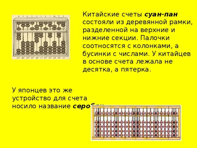 Китайские счеты суан-пан состояли из деревянной рамки, разделенной на верхние и нижние секции. Палочки соотносятся с колонками, а бусинки с числами. У китайцев в основе счета лежала не десятка, а пятерка.    У японцев это же устройство для счета носило название серобян .