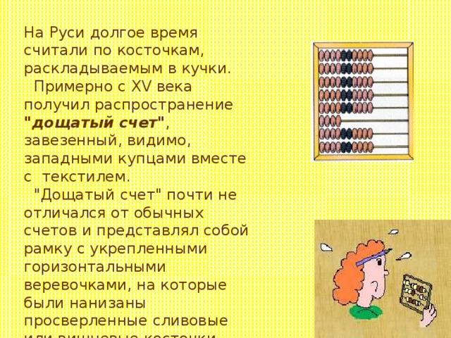 На Руси долгое время считали по косточкам, раскладываемым в кучки.  Примерно с XV века получил распространение