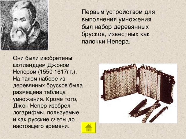 Первым устройством для выполнения умножения был набор деревянных брусков, известных как палочки Непера. Они были изобретены шотландцем Джоном Непером (1550-1617гг.). На таком наборе из деревянных брусков была размещена таблица умножения. Кроме того, Джон Непер изобрел логарифмы, пользуемые и как русские счеты до настоящего времени.