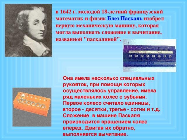 в 1642 г. молодой 18-летний французский математик и физик Блез Паскаль изобрел первую механическую машину, которая могла выполнять сложение и вычитание, названной