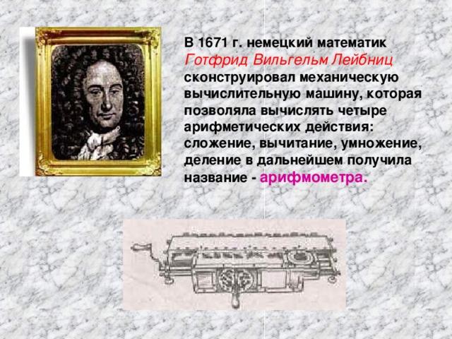 В 1671 г. немецкий математик  Готфрид Вильгельм Лейбниц  сконструировал механическую вычислительную машину, которая позволяла вычислять четыре арифметических действия: сложение, вычитание, умножение, деление в дальнейшем получила название - арифмометра.