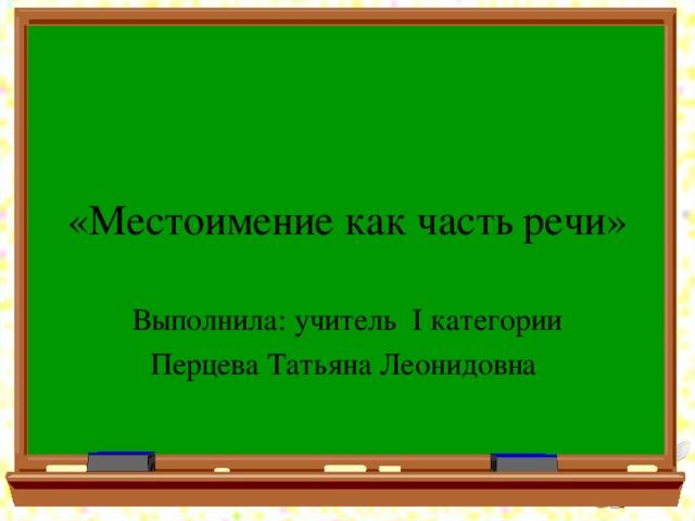 «Местоимение как часть речи» Выполнила:  учитель I категории Перцева Татьяна Леонидовна