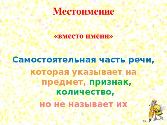 Местоимение   «вместо имени»  Самостоятельная часть речи, которая указывает на предмет, признак, количество, но не называет их