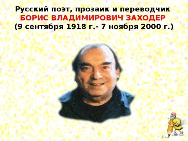 Русский поэт, прозаик и переводчик  БОРИС ВЛАДИМИРОВИЧ ЗАХОДЕР  (9 сентября 1918 г.- 7 ноября 2000 г.)