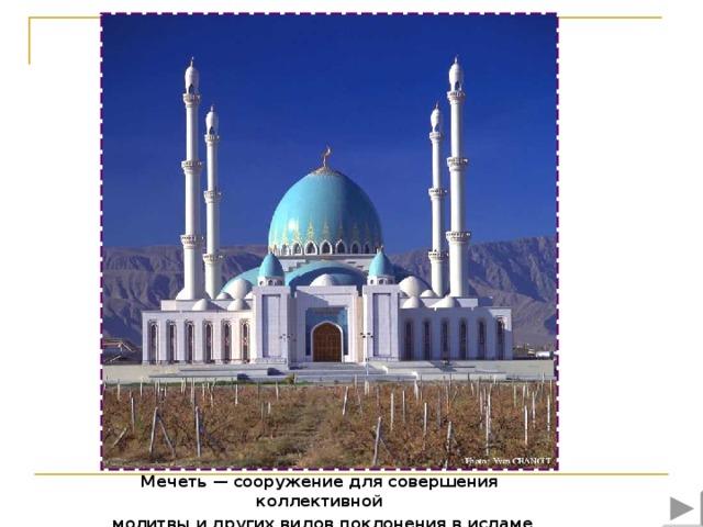 Мечеть — сооружение для совершения коллективной  молитвы и других видов поклонения в исламе