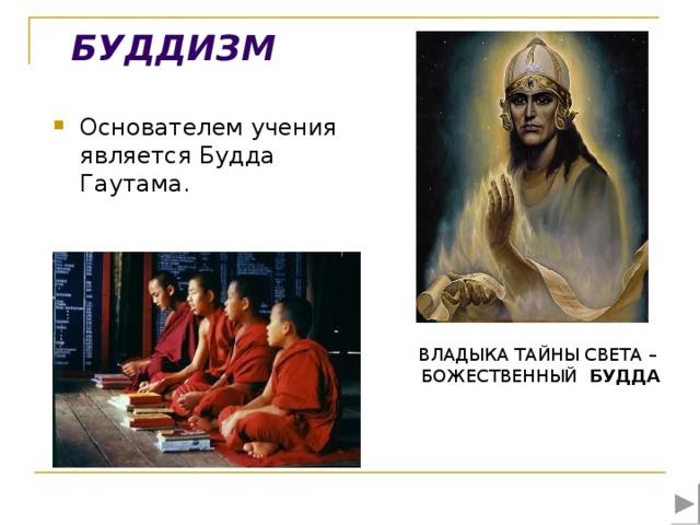 БУДДИЗМ Основателем учения является Будда Гаутама.    ВЛАДЫКА ТАЙНЫ СВЕТА – БОЖЕСТВЕННЫЙ БУДДА