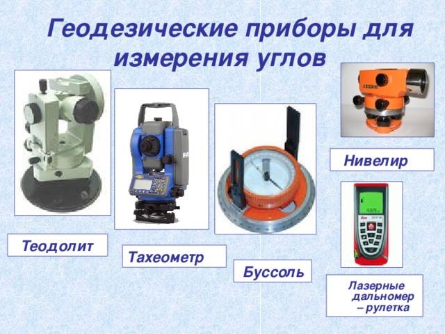 Геодезические приборы для измерения углов   Нивелир   Теодолит Тахеометр   Буссоль   Лазерные дальномер – рулетка