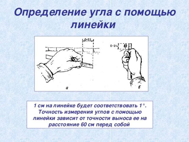 Определение угла с помощью линейки  1 см на линейке будет соответствовать 1°. Точность измерения углов с помощью линейки зависит от точности выноса ее на расстояние 60 см перед собой