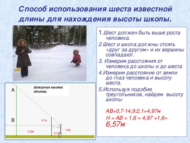 Способ использования шеста известной длины для нахождения высоты школы . 1 . Шест должен быть выше роста человека. 2.Шест и школа должны стоять «друг за другом» и их вершины совпадают. 3. Измерим расстояния от человека до школы и до шеста 4.Измерим расстояние от земли до глаз человека  и высоту шеста. 5.Используя подобие треугольников, найдем высоту школы  АВ=0,7·14,9:2,1=4,97м  H = АВ + 1,6 = 4,97 +1,6= 6,57м А В 0,7м 1,6м 12,8м 2,1м