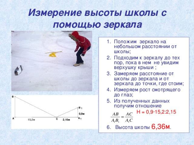 Измерение высоты школы с помощью зеркала Положим зеркало на небольшом расстоянии от школы; Подходим к зеркалу до тех пор, пока в нем не увидим верхушку крыши ; Замеряем расстояние от школы до зеркала и от зеркала до точки, где стоим; Измеряем рост смотрящего до глаз; Из полученных данных получим отношение  H = 0,9·15,2:2,15 6. Высота школы 6,36м . В В 1 0,9м А A С 1  2,15м 15,2м