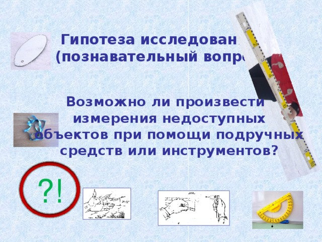 Гипотеза исследования  (познавательный вопрос)  Возможно ли произвести измерения недоступных объектов при помощи подручных средств или инструментов? ?!