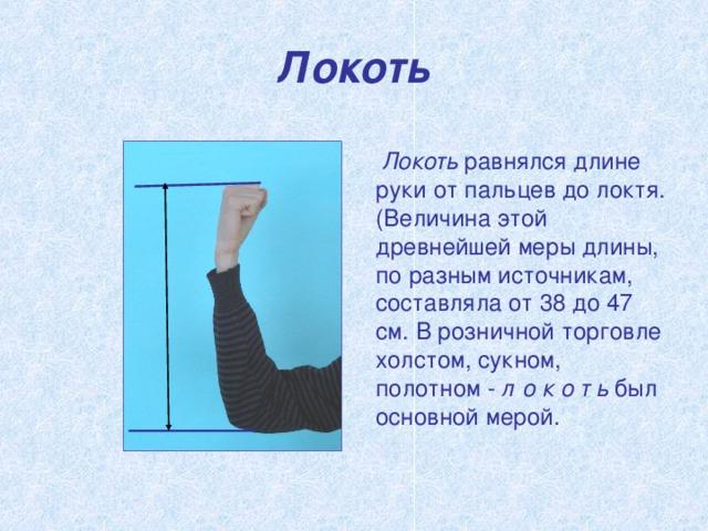 Локоть  Локоть равнялся длине руки от пальцев до локтя. (Величина этой древнейшей меры длины, по разным источникам, составляла от 38 до 47 см. В розничной торговле холстом, сукном, полотном - л о к о т ь был основной мерой.