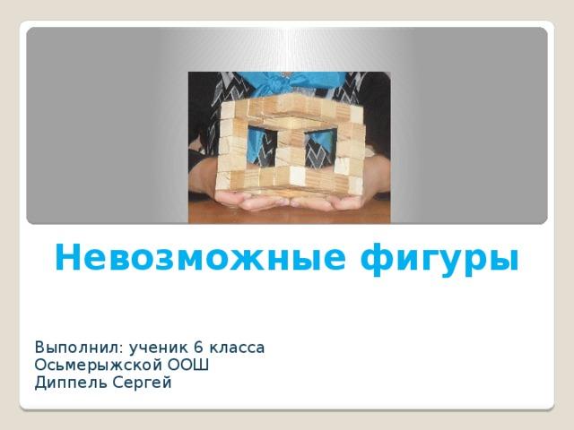 Невозможные фигуры Выполнил: ученик 6 класса Осьмерыжской ООШ Диппель Сергей