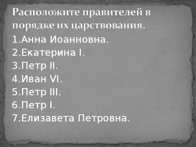 1.Анна Иоанновна. 2.Екатерина I. 3.Петр II. 4.Иван VI. 5.Петр III. 6.Петр I. 7.Елизавета Петровна.
