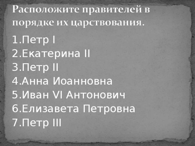 1.Петр I 2.Екатерина II 3.Петр II 4.Анна Иоанновна 5.Иван VI Антонович 6.Елизавета Петровна 7.Петр III