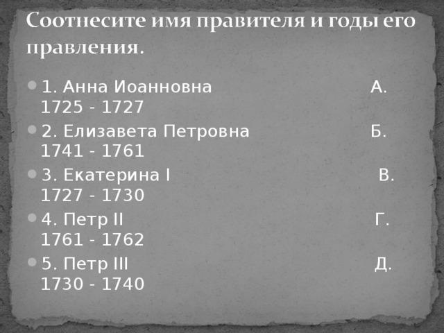 1. Анна Иоанновна А. 1725 - 1727 2. Елизавета Петровна Б. 1741 - 1761 3. Екатерина I В. 1727 - 1730 4. Петр II Г. 1761 - 1762 5. Петр III Д. 1730 - 1740