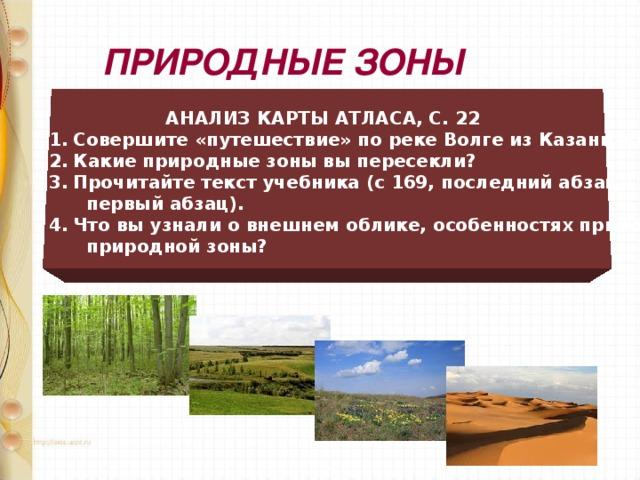 ПРИРОДНЫЕ ЗОНЫ   АНАЛИЗ КАРТЫ АТЛАСА, С. 22 Совершите «путешествие» по реке Волге из Казани в Астрахань. Какие природные зоны вы пересекли? Прочитайте текст учебника (с 169, последний абзац – 170-171,  первый абзац). Что вы узнали о внешнем облике, особенностях природы каждой  природной зоны?