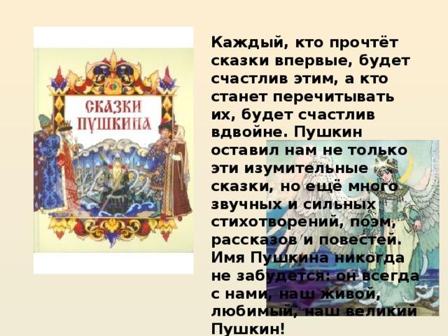 Каждый, кто прочтёт сказки впервые, будет счастлив этим, а кто станет перечитывать их, будет счастлив вдвойне. Пушкин оставил нам не только эти изумительные сказки, но ещё много звучных и сильных стихотворений, поэм, рассказов и повестей. Имя Пушкина никогда не забудется: он всегда с нами, наш живой, любимый, наш великий Пушкин!