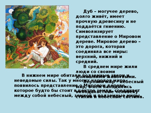 Дуб – могучее дерево, долго живёт, имеет прочную древесину и не поддаётся гниению. Символизирует представление о Мировом дереве. Мировое дерево – это дорога, которая соединяла все миры: верхний, нижний и средний.   В среднем мире жили люди со своими домашними животными.  Верхний мир – небесный мир, в нём находились неподвластные человеку стихии и небесные светила.  В нижнем мире обитали подземные звери и неведомые силы. Так у многих народов мира появилось представление о Мировом дереве, которое будто бы стоит в центре земли, соединяет между собой небесный, земной и подземные миры.