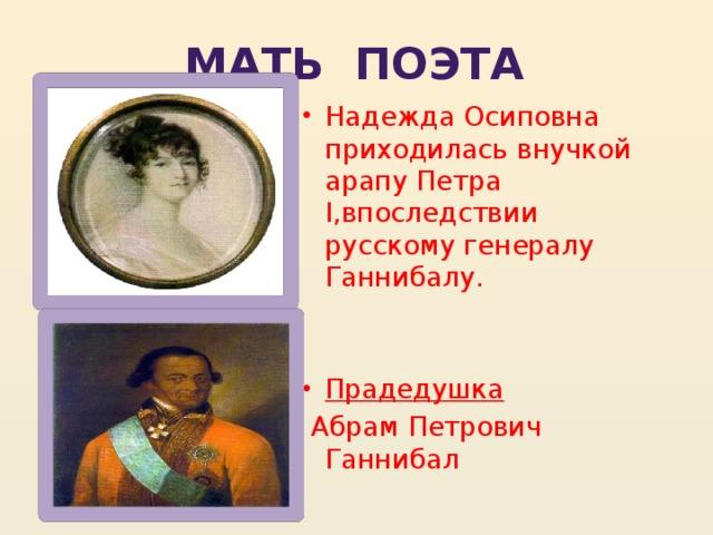 Мать поэта Надежда Осиповна приходилась внучкой арапу Петра I,впоследствии русскому генералу Ганнибалу. Прадедушка  Абрам Петрович Ганнибал