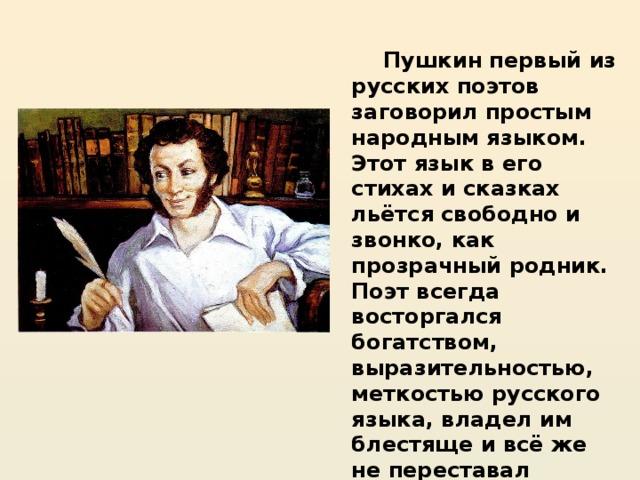 Пушкин первый из русских поэтов заговорил простым народным языком. Этот язык в его стихах и сказках льётся свободно и звонко, как прозрачный родник. Поэт всегда восторгался богатством, выразительностью, меткостью русского языка, владел им блестяще и всё же не переставал изучать его всю жизнь.