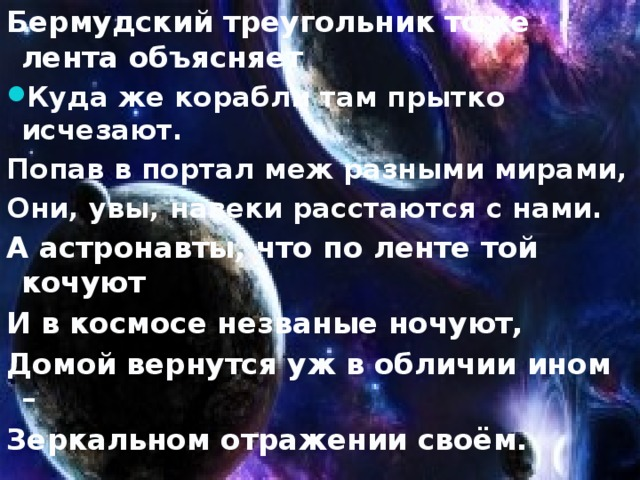 Бермудский треугольник тоже лента объясняет Куда же корабли там прытко исчезают. Попав в портал меж разными мирами, Они, увы, навеки расстаются с нами. А астронавты, что по ленте той кочуют И в космосе незваные ночуют, Домой вернутся уж в обличии ином – Зеркальном отражении своём.