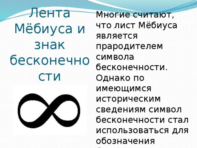 Многие считают, что лист Мёбиуса является прародителем символа бесконечности. Однако по имеющимся историческим сведениям символ бесконечности стал использоваться для обозначения бесконечности за два столетия до открытия ленты Мёбиуса. Лента Мёбиуса и знак бесконечности