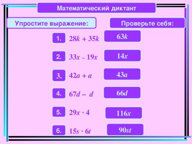Математический диктант Проверьте себя: Упростите выражение: 63 k 1. 28 k + 35 k 14 x 2 . 33 x – 19 x 43 a 3 . 42 a + a 66 d 4 . 67 d –  d 5 . 29 x · 4 116 x 90 st 6 . 15 s · 6 t