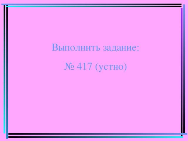 Выполнить задание: № 417 (устно)