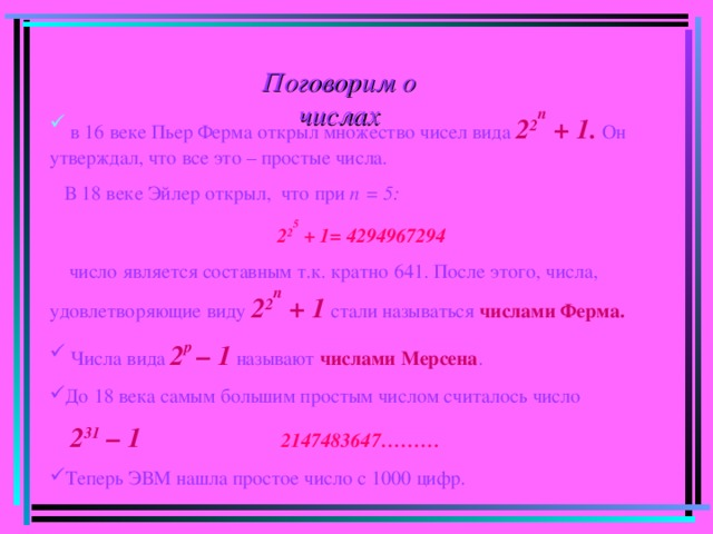 Поговорим о числах  в 16 веке Пьер Ферма открыл множество чисел вида 2 2 n + 1.  Он утверждал, что все это – простые числа.  В 18 веке Эйлер открыл, что при п = 5:   2 2 5 + 1= 4294967294    число является составным т.к. кратно 641. После этого, числа, удовлетворяющие виду 2 2 n + 1  стали называться  числами Ферма.  Числа вида 2 р – 1 называют числами Мерсена . До 18 века самым большим простым числом считалось число  2 31 – 1   2147483647………