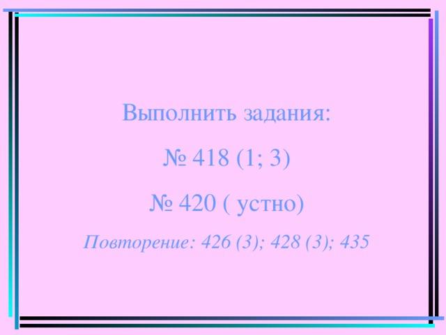 Выполнить задания: № 418 (1; 3) № 420 ( устно) Повторение: 426 (3); 428 (3); 435